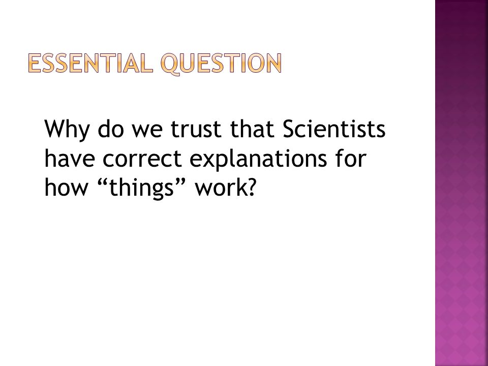 Essential question Why do we trust that Scientists have correct explanations for how things work