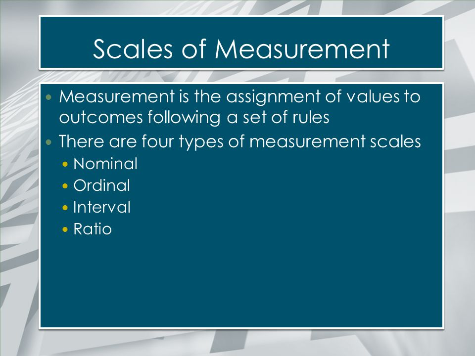 Scales of Measurement Measurement is the assignment of values to outcomes following a set of rules.