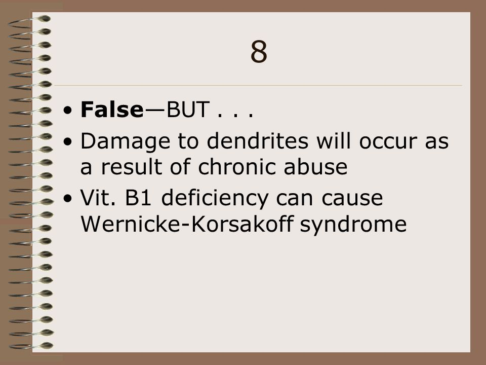8 False—BUT . . . Damage to dendrites will occur as a result of chronic abuse. Vit. B1 deficiency can cause Wernicke-Korsakoff syndrome.