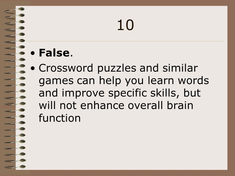 10 False. Crossword puzzles and similar games can help you learn words and improve specific skills, but will not enhance overall brain function.