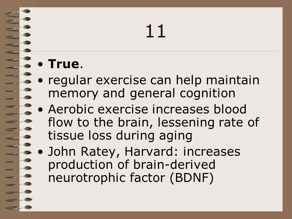 11 True. regular exercise can help maintain memory and general cognition.