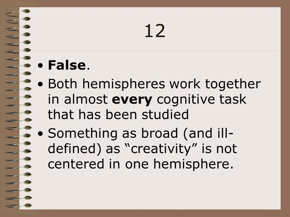 12 False. Both hemispheres work together in almost every cognitive task that has been studied.