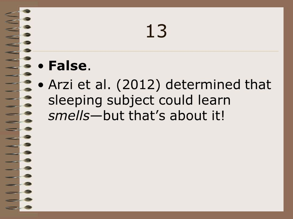 13 False. Arzi et al. (2012) determined that sleeping subject could learn smells—but that's about it!