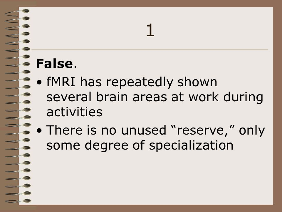 1 False. fMRI has repeatedly shown several brain areas at work during activities. There is no unused reserve, only some degree of specialization.