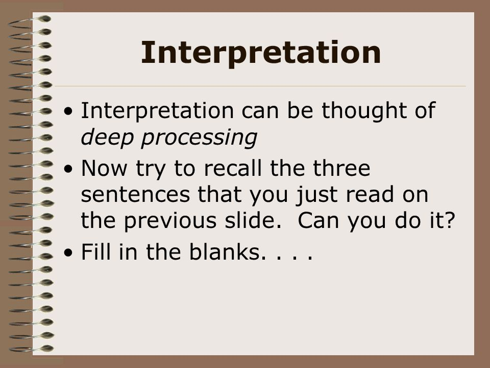 Interpretation Interpretation can be thought of deep processing