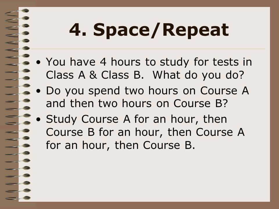4. Space/Repeat You have 4 hours to study for tests in Class A & Class B. What do you do