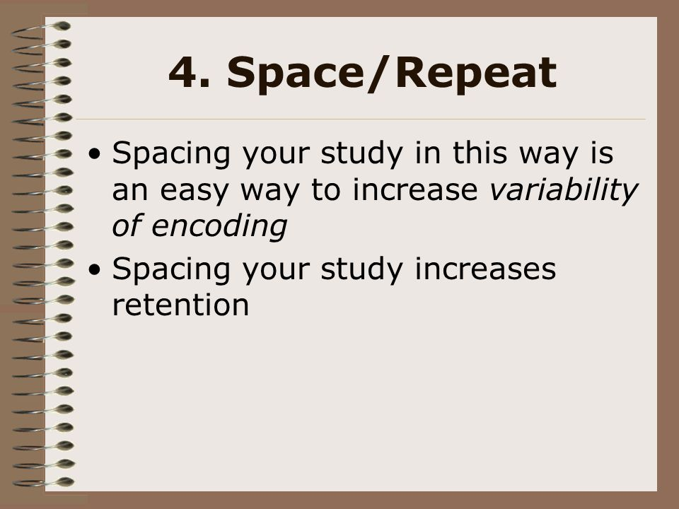 4. Space/Repeat Spacing your study in this way is an easy way to increase variability of encoding.