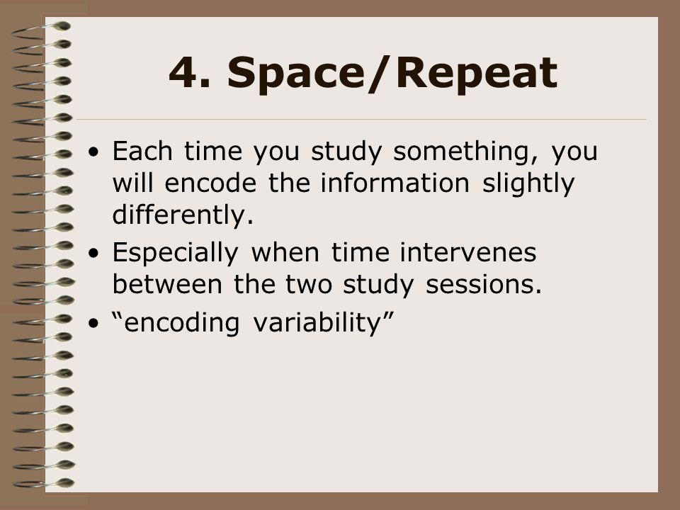 4. Space/Repeat Each time you study something, you will encode the information slightly differently.