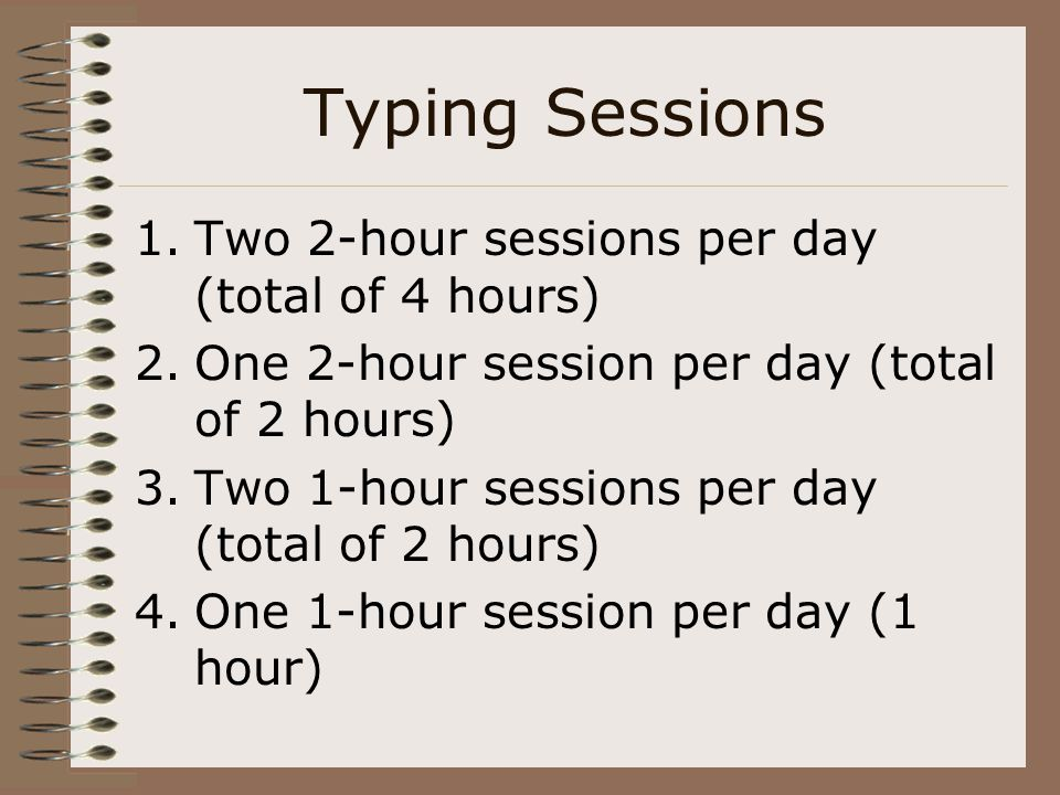 Typing Sessions Two 2-hour sessions per day (total of 4 hours)
