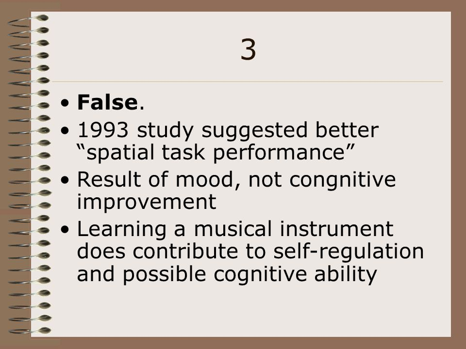 3 False. 1993 study suggested better spatial task performance