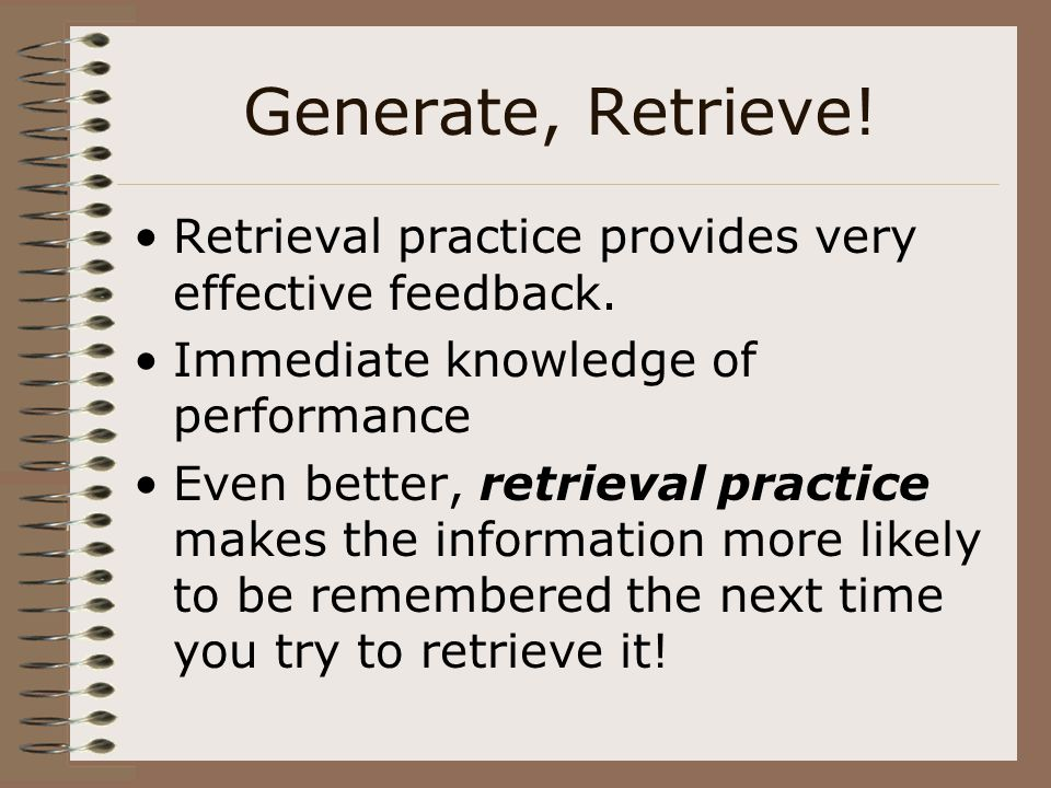 Generate, Retrieve! Retrieval practice provides very effective feedback. Immediate knowledge of performance.