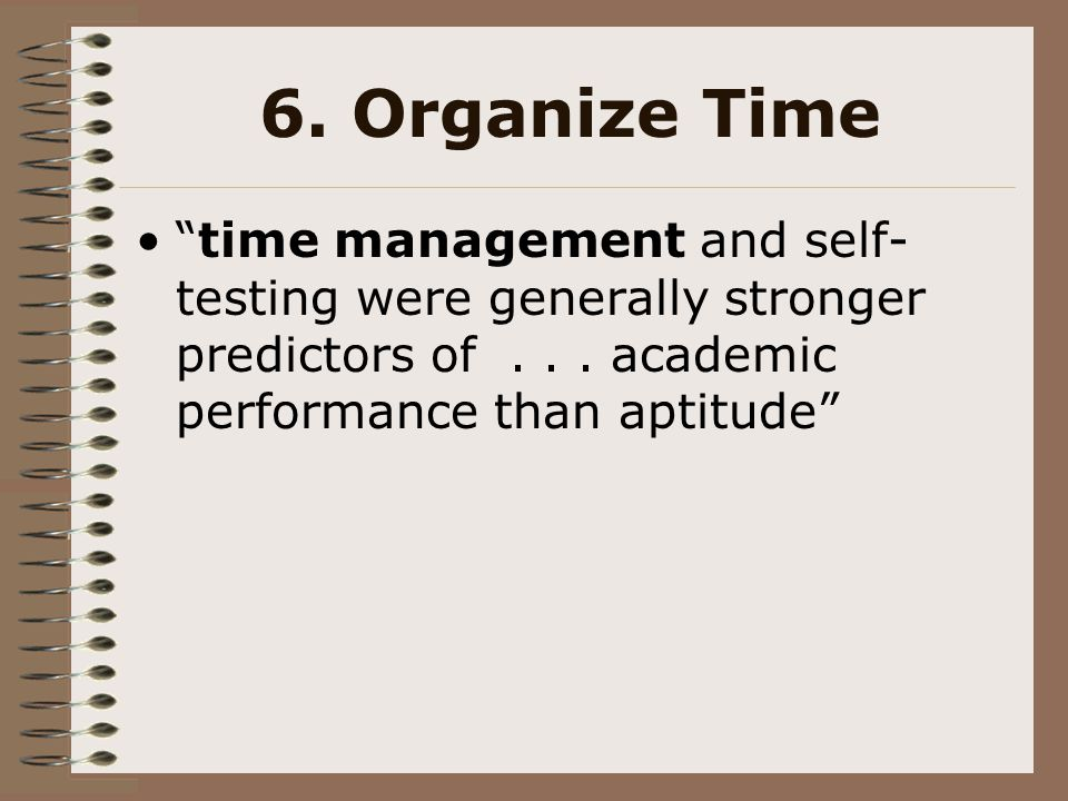 6. Organize Time time management and self-testing were generally stronger predictors of . . . academic performance than aptitude