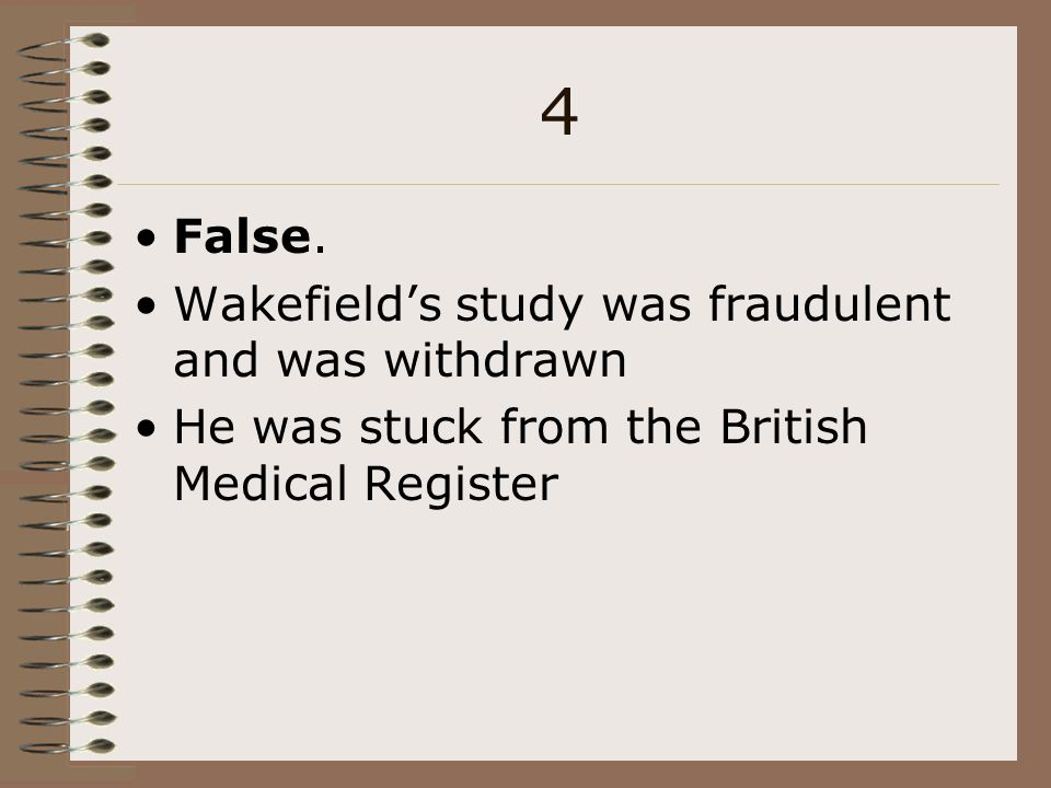 4 False. Wakefield's study was fraudulent and was withdrawn
