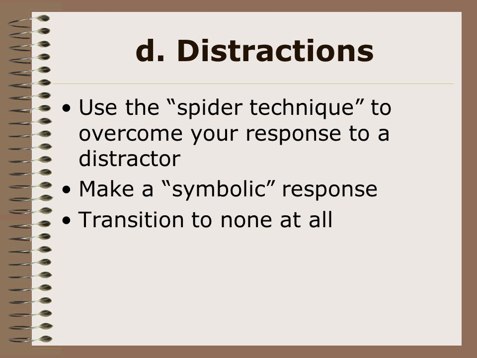 d. Distractions Use the spider technique to overcome your response to a distractor. Make a symbolic response.