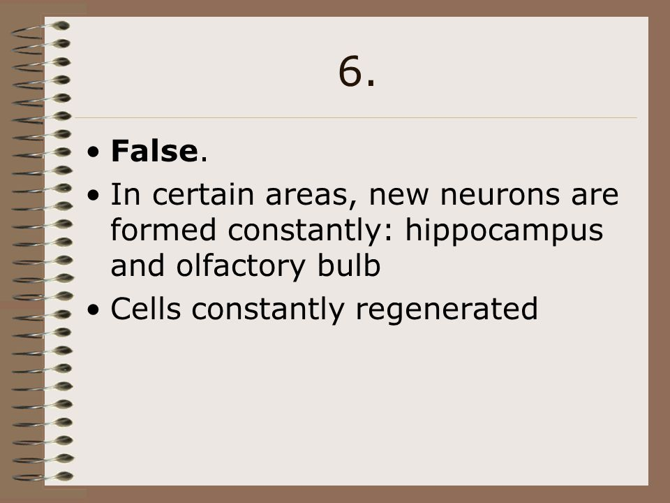 6. False. In certain areas, new neurons are formed constantly: hippocampus and olfactory bulb. Cells constantly regenerated.