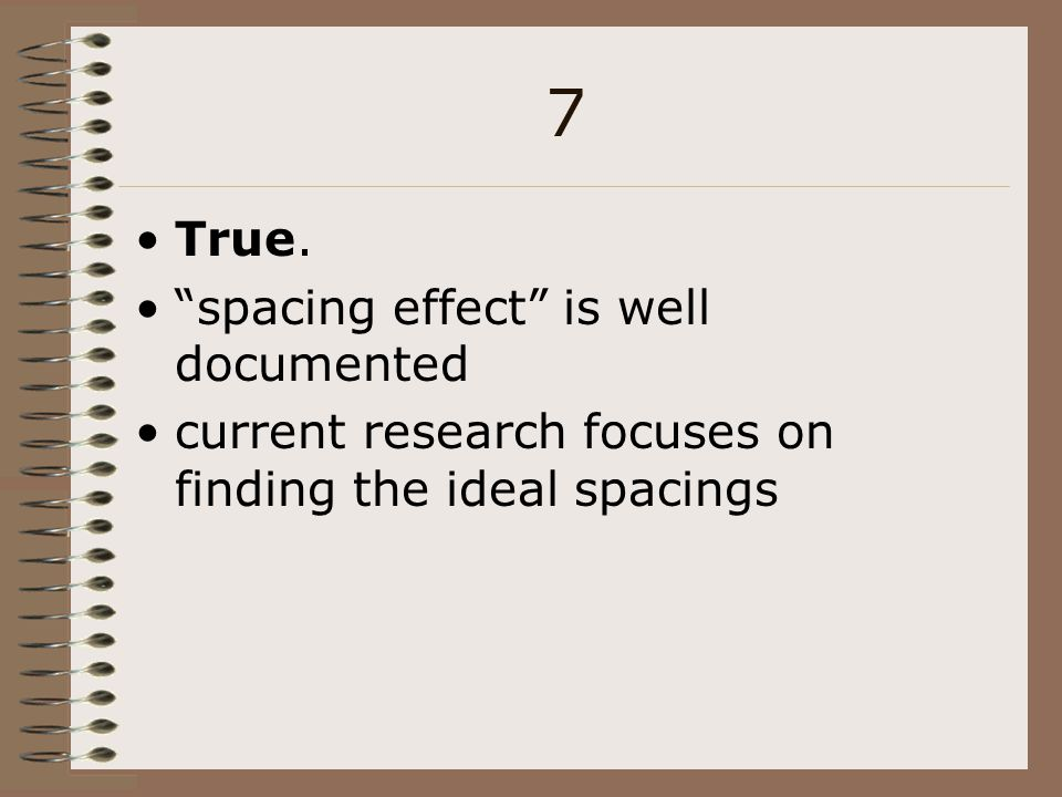 7 True. spacing effect is well documented