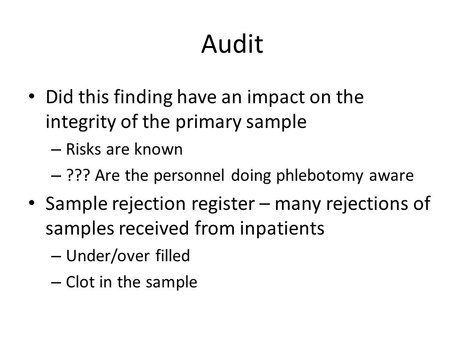 Audit Did this finding have an impact on the integrity of the primary sample. Risks are known. Are the personnel doing phlebotomy aware.