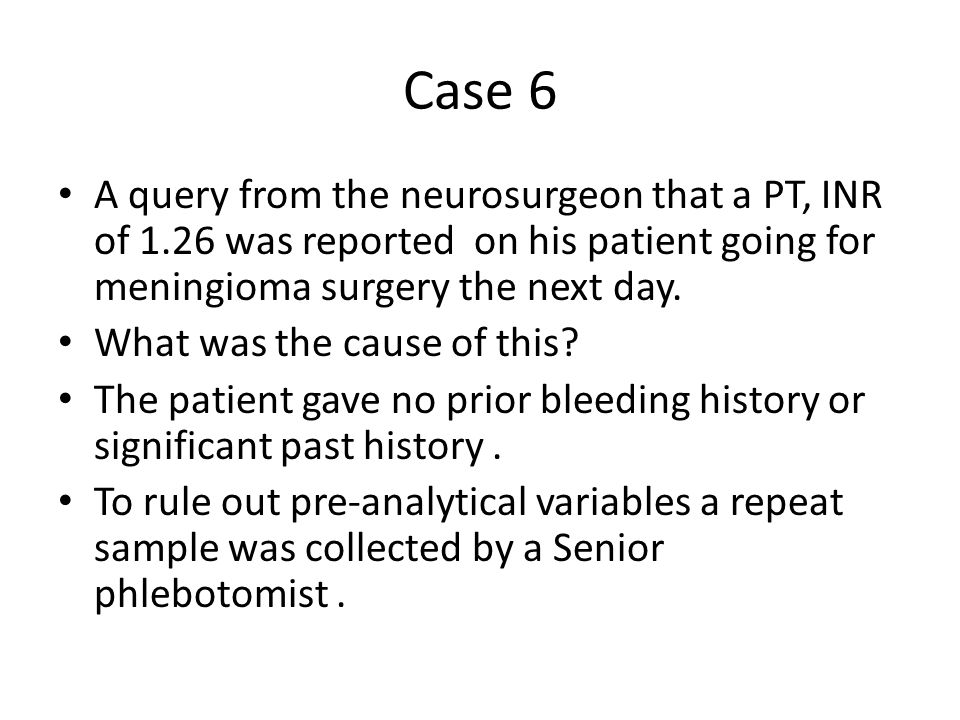 Case 6 A query from the neurosurgeon that a PT, INR of 1.26 was reported on his patient going for meningioma surgery the next day.