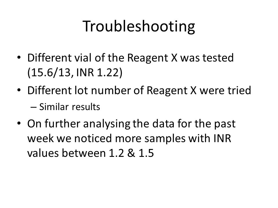 Troubleshooting Different vial of the Reagent X was tested (15.6/13, INR 1.22) Different lot number of Reagent X were tried.
