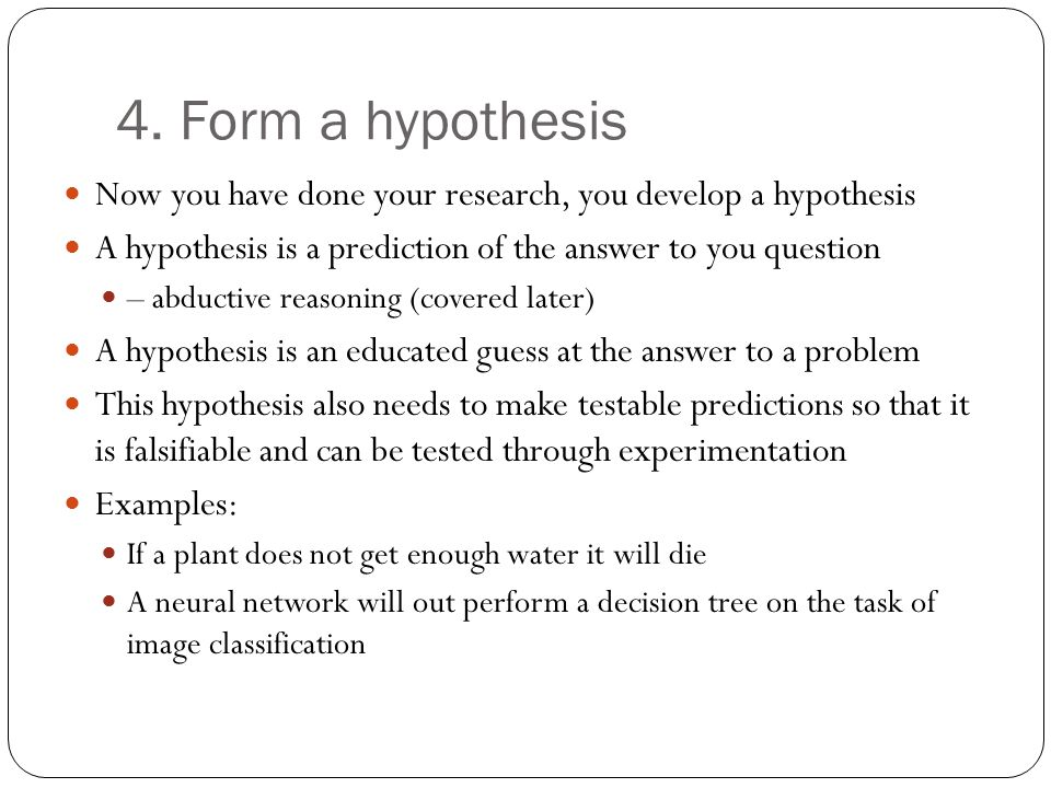 4. Form a hypothesis Now you have done your research, you develop a hypothesis. A hypothesis is a prediction of the answer to you question.