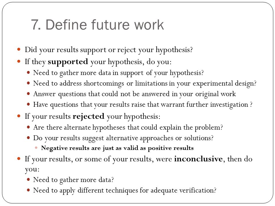 7. Define future work Did your results support or reject your hypothesis If they supported your hypothesis, do you: