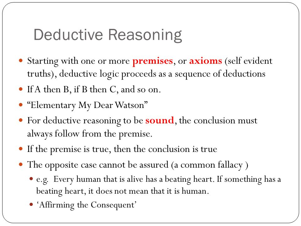 Deductive Reasoning Starting with one or more premises, or axioms (self evident truths), deductive logic proceeds as a sequence of deductions.