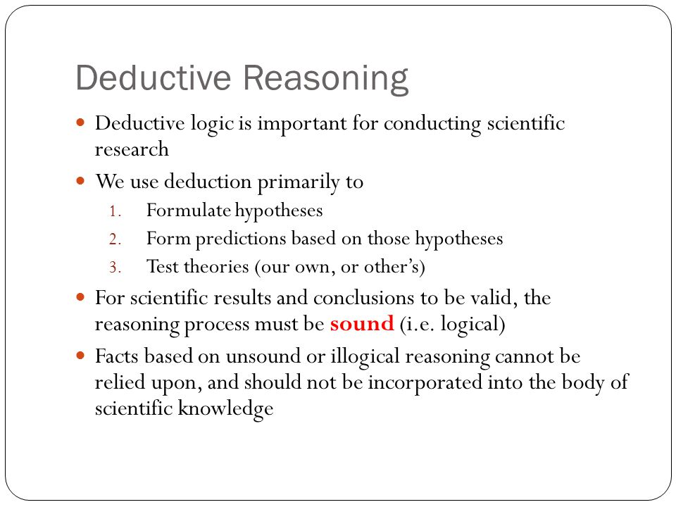 Deductive Reasoning Deductive logic is important for conducting scientific research. We use deduction primarily to.