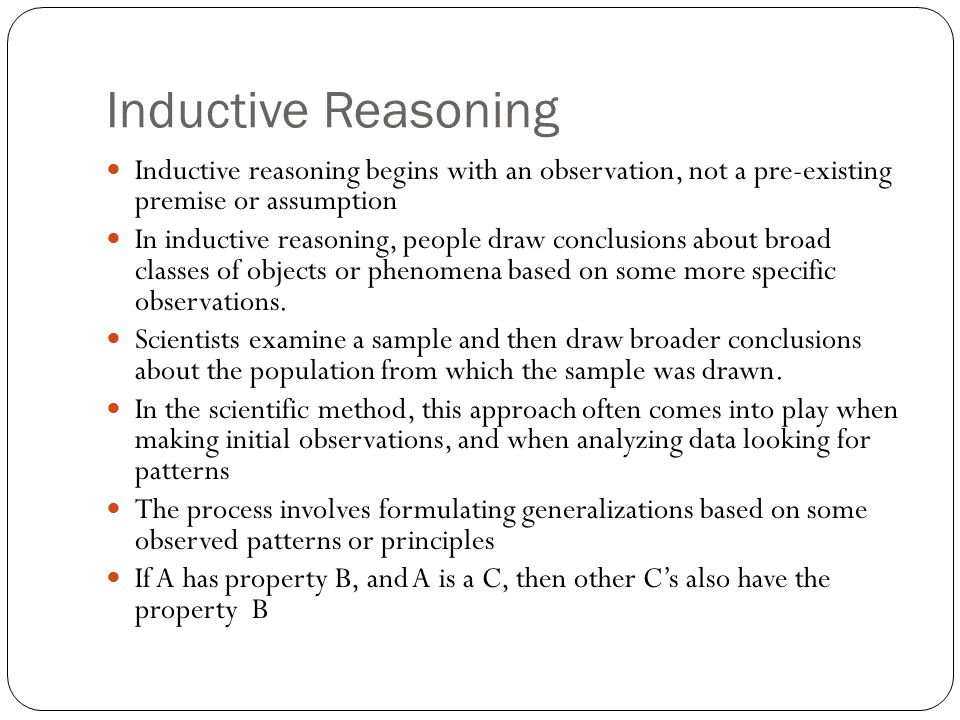 Inductive Reasoning Inductive reasoning begins with an observation, not a pre-existing premise or assumption.