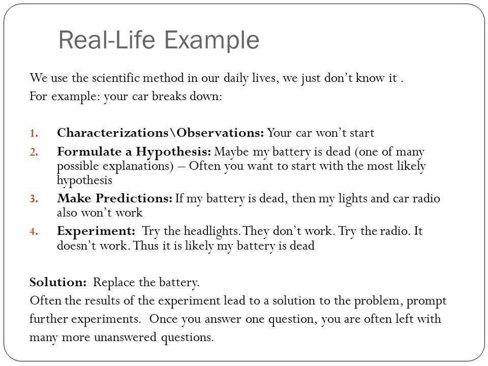 Real-Life Example We use the scientific method in our daily lives, we just don't know it . For example: your car breaks down: