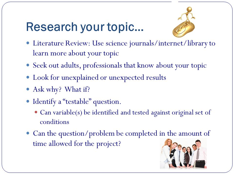 Research your topic… Literature Review: Use science journals/internet/library to learn more about your topic.