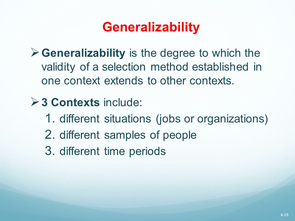 Generalizability Generalizability is the degree to which the validity of a selection method established in one context extends to other contexts.
