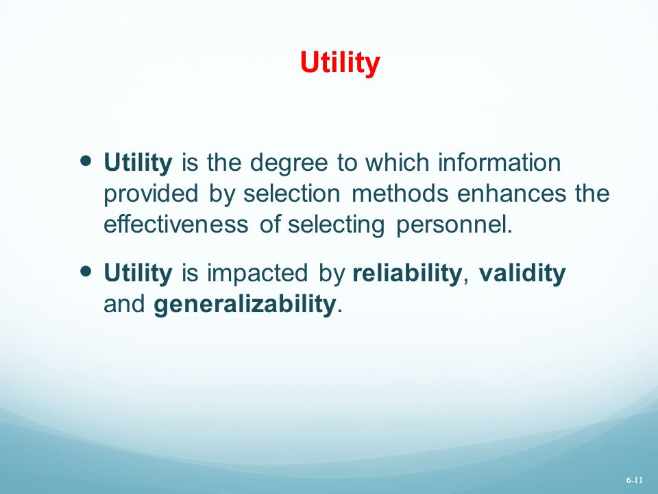 Utility Utility is the degree to which information provided by selection methods enhances the effectiveness of selecting personnel.