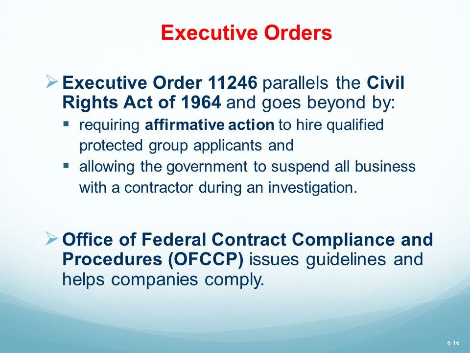 Executive Orders Executive Order 11246 parallels the Civil Rights Act of 1964 and goes beyond by: requiring affirmative action to hire qualified.