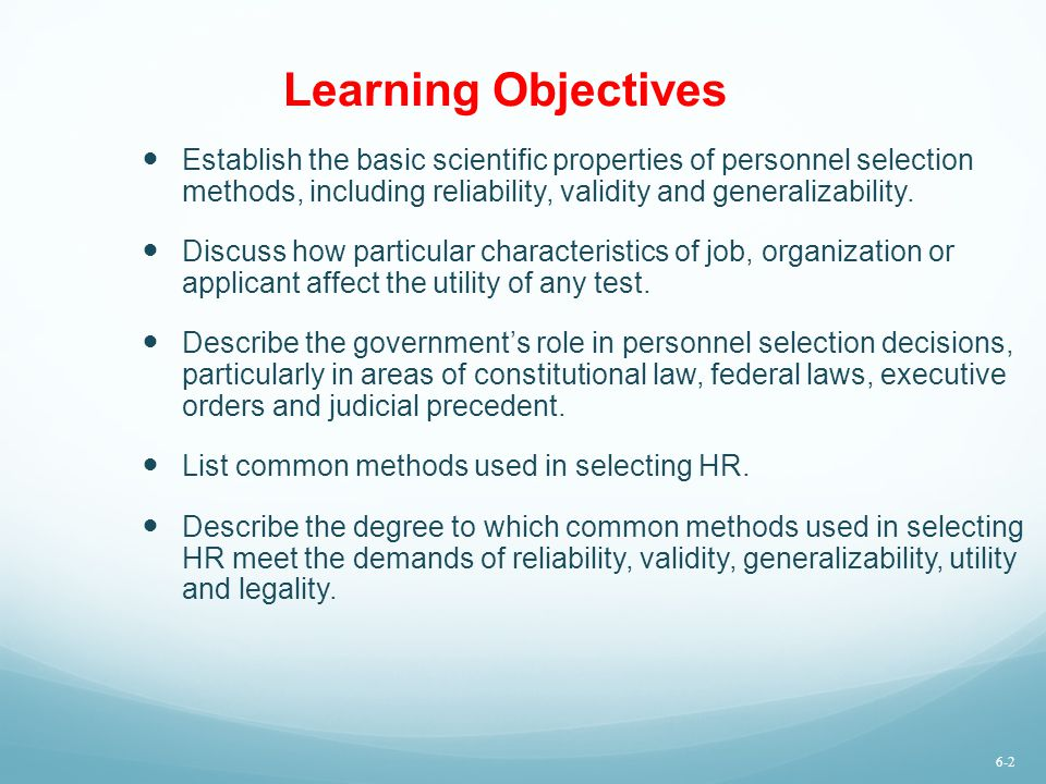 Learning Objectives Establish the basic scientific properties of personnel selection methods, including reliability, validity and generalizability.