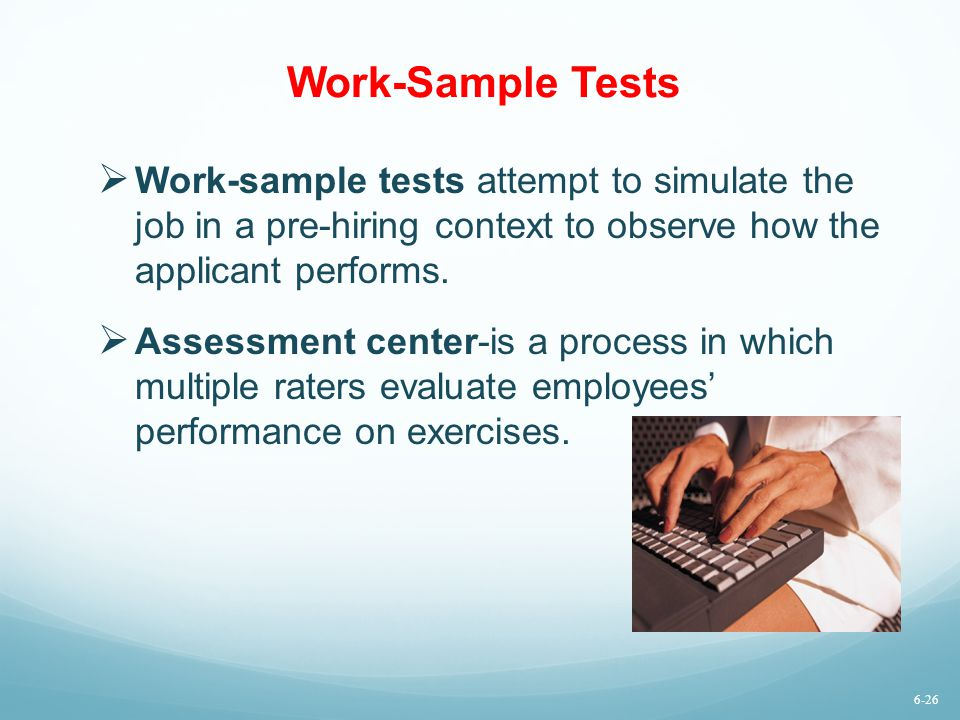 Work-Sample Tests Work-sample tests attempt to simulate the job in a pre-hiring context to observe how the applicant performs.