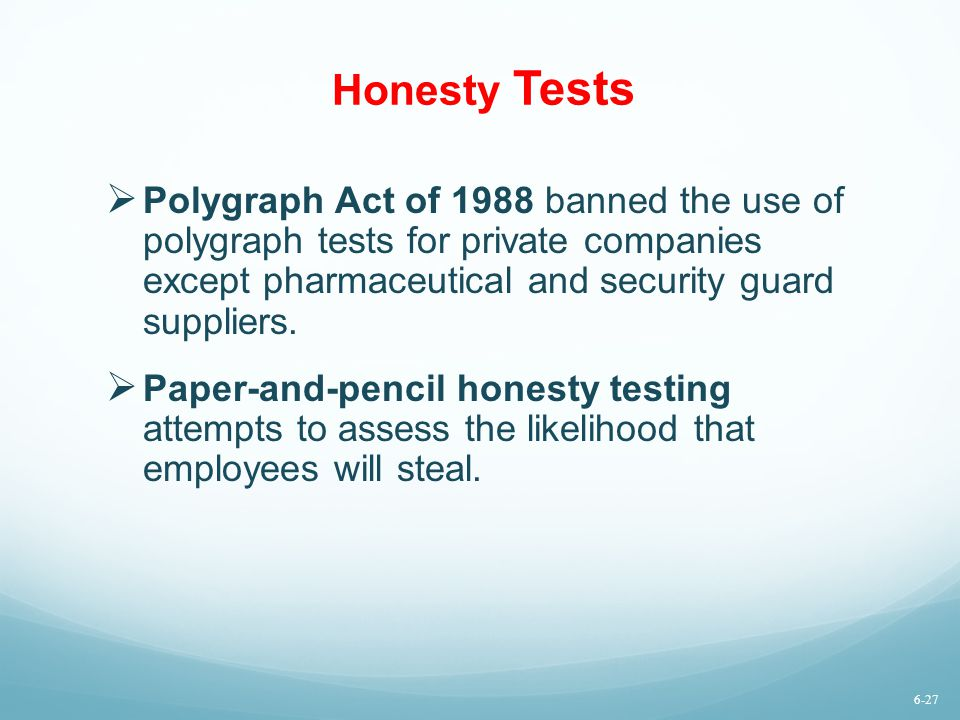 Honesty Tests Polygraph Act of 1988 banned the use of polygraph tests for private companies except pharmaceutical and security guard suppliers.