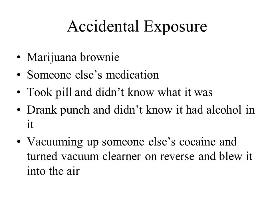 Accidental Exposure Marijuana brownie Someone else's medication