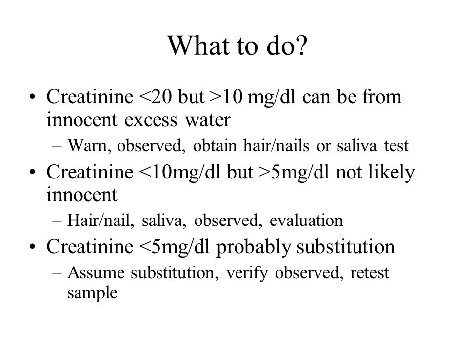 What to do Creatinine <20 but >10 mg/dl can be from innocent excess water. Warn, observed, obtain hair/nails or saliva test.