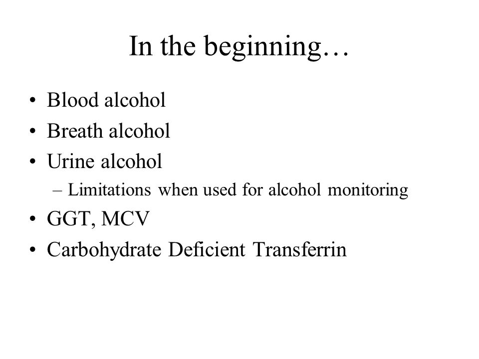 In the beginning… Blood alcohol Breath alcohol Urine alcohol GGT, MCV
