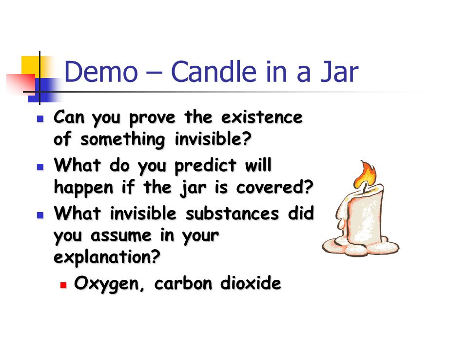 Demo – Candle in a Jar Can you prove the existence of something invisible What do you predict will happen if the jar is covered