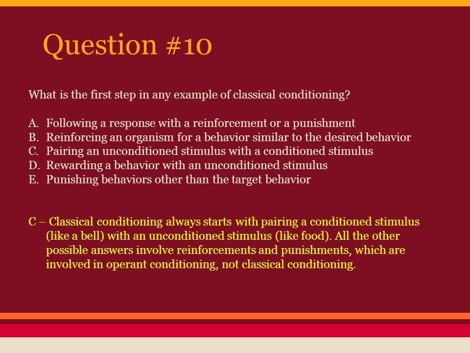 Question #10 What is the first step in any example of classical conditioning A. Following a response with a reinforcement or a punishment.