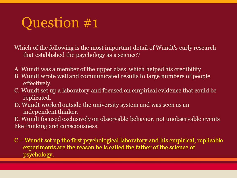 Question #1 Which of the following is the most important detail of Wundt s early research that established the psychology as a science