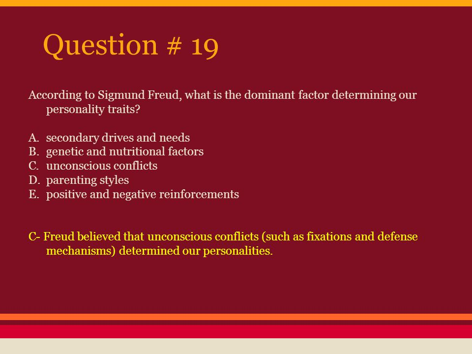 Question # 19 According to Sigmund Freud, what is the dominant factor determining our personality traits