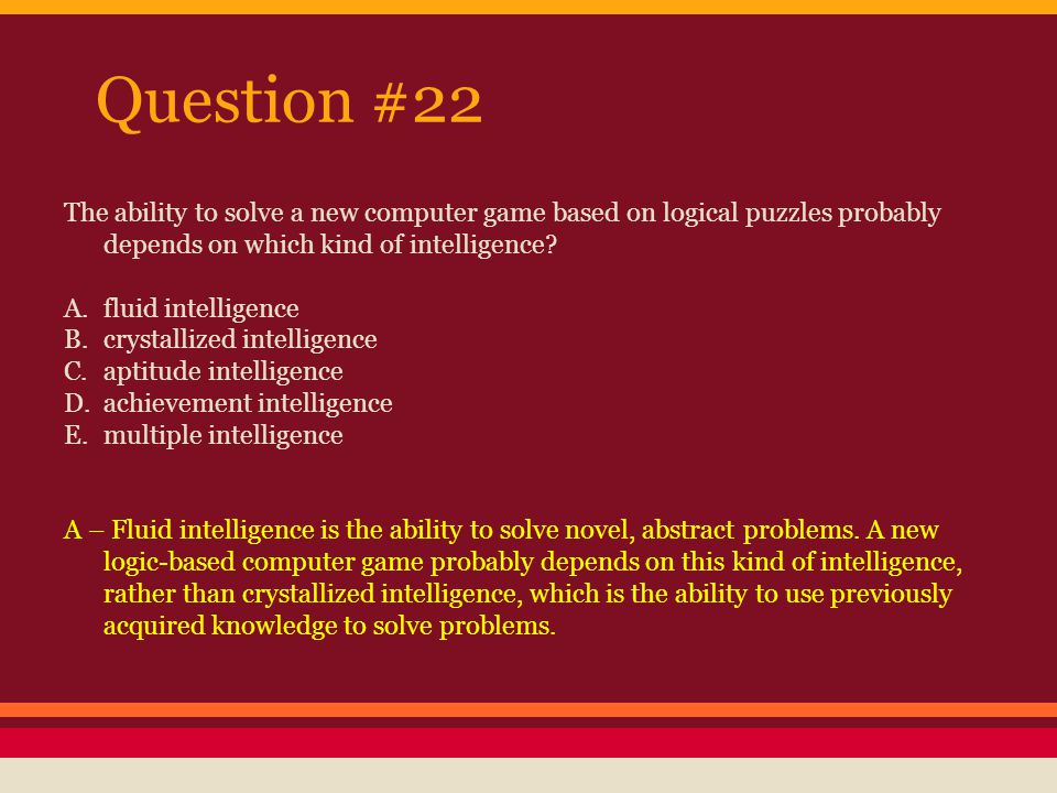 Question #22 The ability to solve a new computer game based on logical puzzles probably depends on which kind of intelligence