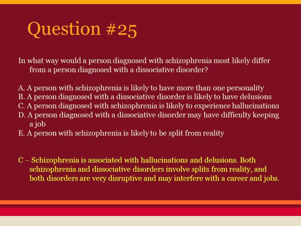 Question #25 In what way would a person diagnosed with schizophrenia most likely differ from a person diagnosed with a dissociative disorder