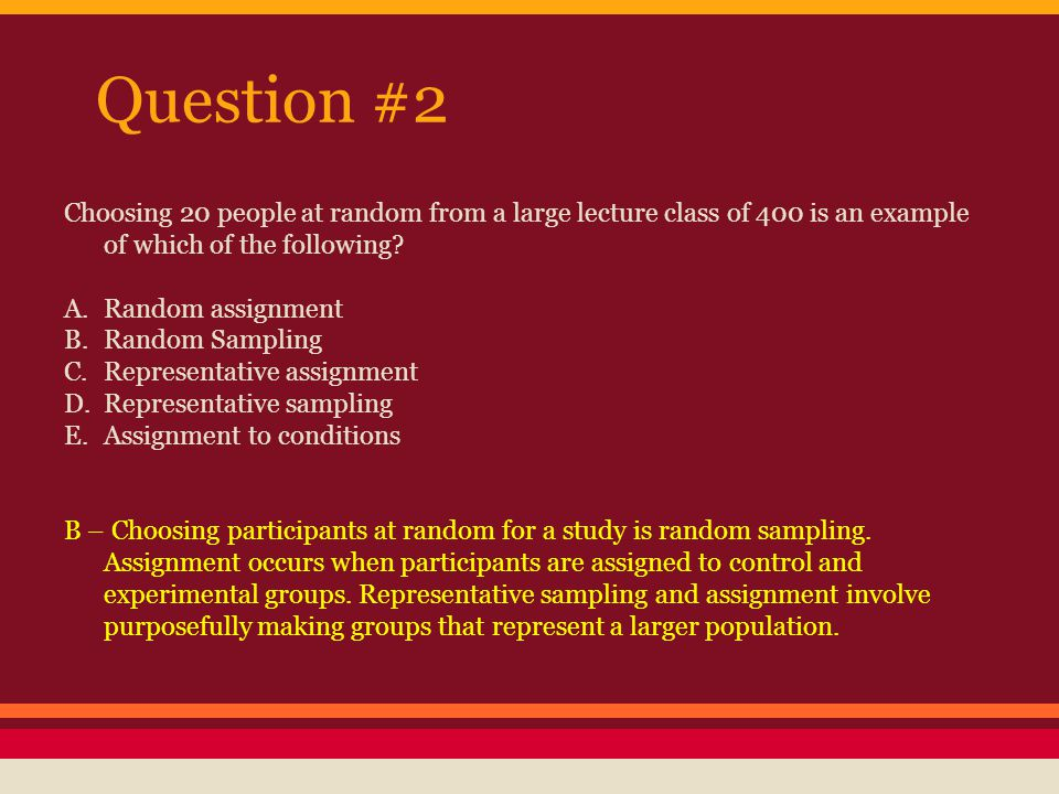 Question #2 Choosing 20 people at random from a large lecture class of 400 is an example of which of the following