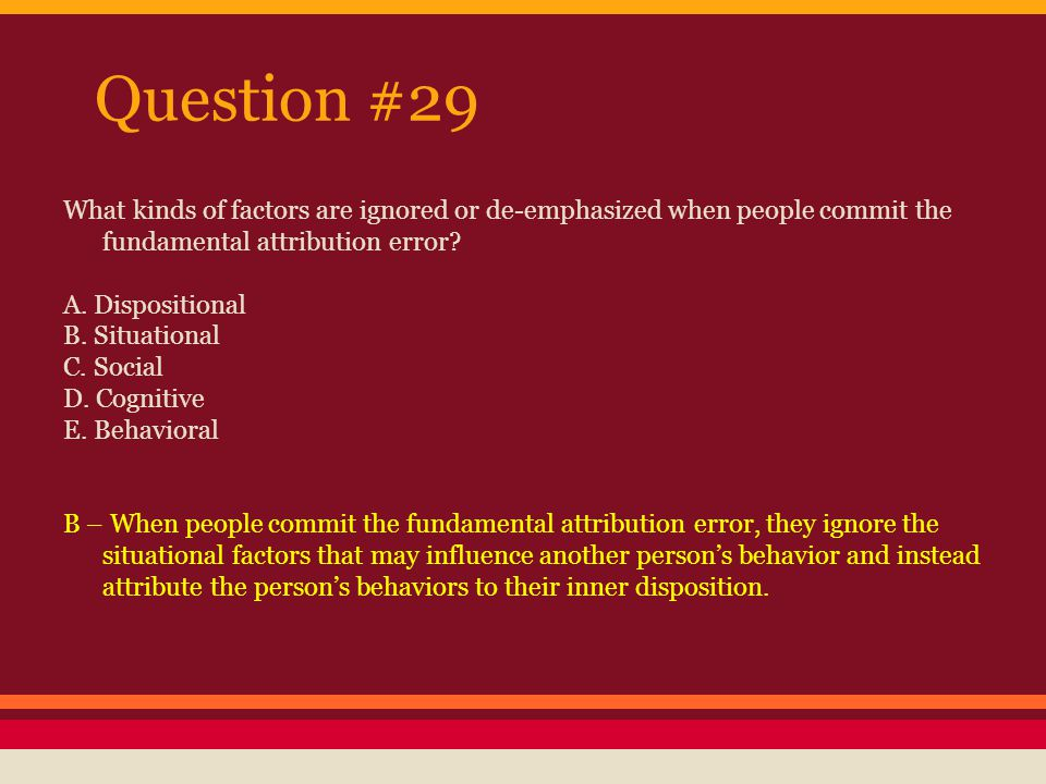 Question #29 What kinds of factors are ignored or de-emphasized when people commit the fundamental attribution error
