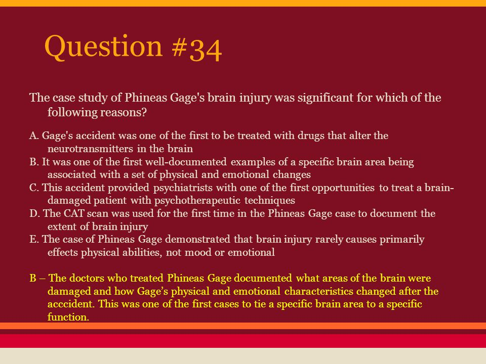 Question #34 The case study of Phineas Gage s brain injury was significant for which of the following reasons