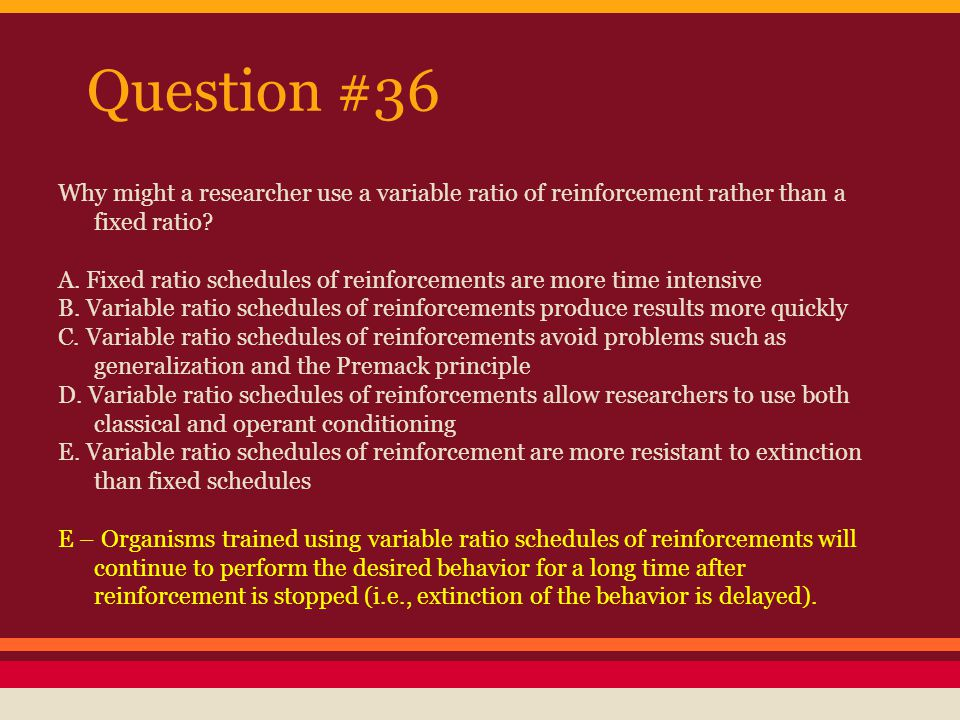 Question #36 Why might a researcher use a variable ratio of reinforcement rather than a fixed ratio