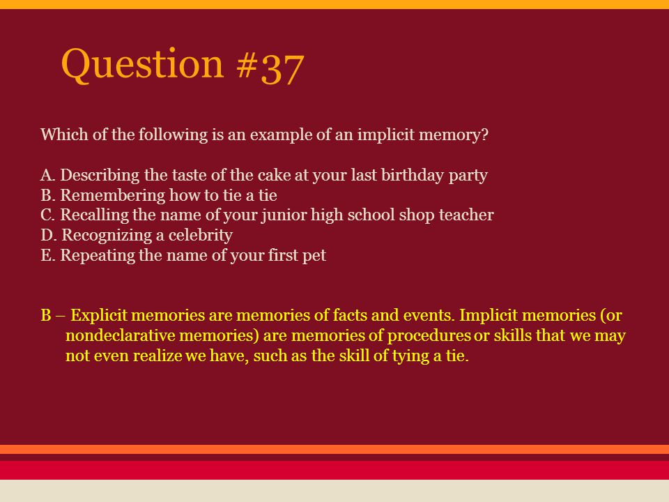 Question #37 Which of the following is an example of an implicit memory A. Describing the taste of the cake at your last birthday party.